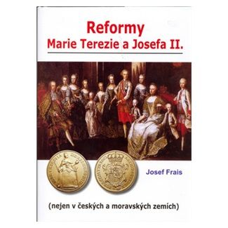 Josef Frais: Reformy Marie Terezie a Josefa II. cena od 125 Kč