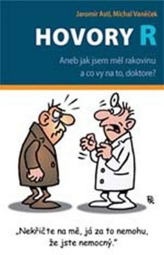Michal Vaněček, Jaromír Astl: Hovory R - Aneb jak jsem měl rakovinu a co vy na to, doktore? cena od 121 Kč