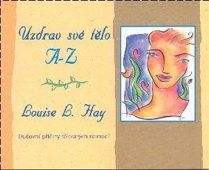 Louise L. Hay: Uzdrav své tělo A-Z (duševní příčiny tělesných nemocí) cena od 142 Kč