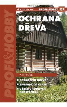 Petr Ptáček: Ochrana dřeva - Poškození dřeva, způsoby ochrany, výběr vhodných prostředků cena od 74 Kč