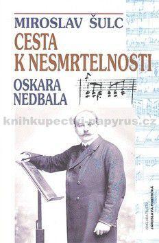Miroslav Šulc: Cesta k nesmrtelnosti Oskara Nedbala cena od 105 Kč