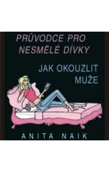 Anita Naik: Průvodce nesmělé dívky - Jak okouzlit muže cena od 132 Kč