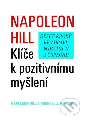 Napoleon Hill, Michael J. Ritt: Klíče k pozitivnímu myšlení - Deset kroků ke zdraví, bohatství a úspěchu cena od 100 Kč