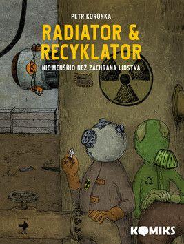 Petr Korunka: Radiator & Recyklator 1 - Nic menšího než záchrana lidstva cena od 161 Kč