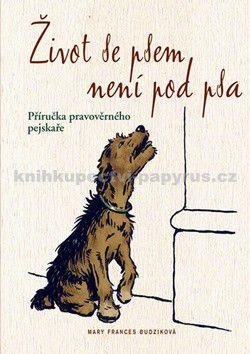 Mary Frances Budzik: Život se psem není pod psa - Příručka pravověrného pejskaře cena od 0 Kč