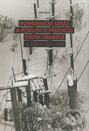 Pavel Vaněk: Pohraniční stráž a pokusy o přechod státní hranice v letech 1951 - 1955 cena od 139 Kč