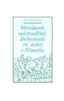 Alexandre Koyré: Mystikové, spiritualisté, alchymisté 16. století v Německu cena od 135 Kč