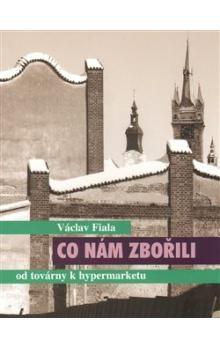 Václav Fiala: Co nám zbořili - od továrny k hypermarketu cena od 123 Kč