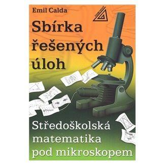 Emil Calda: Středoškolská matematika pod mikroskopem - Sbírka řešených příkladů cena od 107 Kč