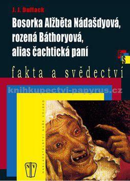 Duffack J.J.: Bosorka Alžběta Nádašdyová, rozená Báthoryová, alias čachtická paní - brož. cena od 69 Kč