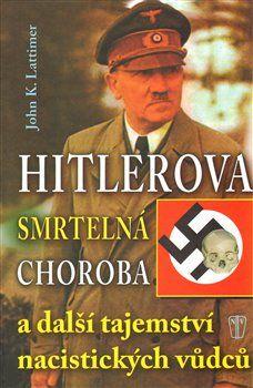 John K. Lattimer: Hitlerova smrtelná choroba a další tajemství nacistických vůdců cena od 167 Kč