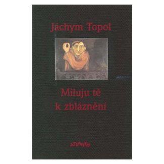 Jáchym Topol: Miluju tě k zbláznění cena od 140 Kč