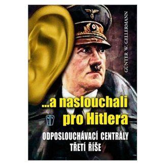 Gunther Gellermann: ...a naslouchali pro Hitlera - Odposlouchávací centrály Třetí říše cena od 167 Kč