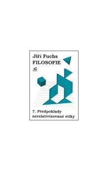 Jiří Fuchs: Filosofie 7. - Předpoklady nerelativizované etiky cena od 170 Kč