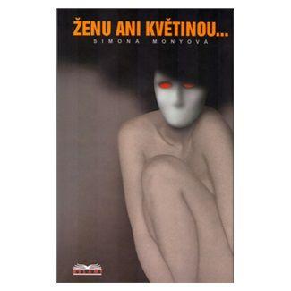 Simona Monyová: Ženu ani květinou ... cena od 120 Kč