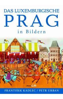 Petr Urban, František Kadlec: Das Luxemburgische Prag in Bildern cena od 314 Kč