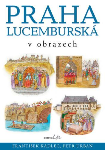 Petr Urban, František Kadlec: Praha lucemburská v obrazech cena od 155 Kč