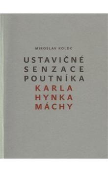 Miroslav Koloc: Ustavičné senzace poutníka Karla Hynka Máchy cena od 179 Kč