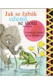 Patrick K. Addai, Jpkin Michelena: Jak se žabák oženil se sloní slečnou cena od 102 Kč