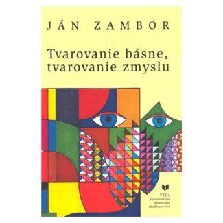 Ján Zambor: Tvarovanie básne, tvarovanie zmyslu cena od 312 Kč