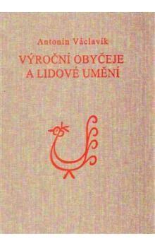 Antonín Václavík: Výroční obyčeje a lidové umění cena od 456 Kč
