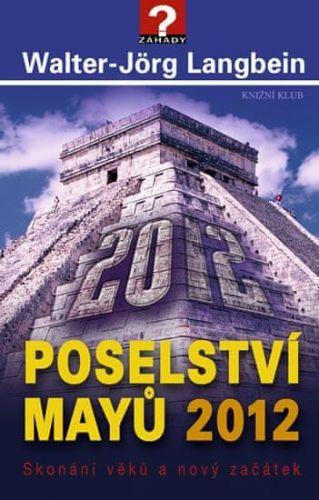 Walter-Jörg Langbein: Poselství Mayů 2012. Skonání věků a nový začátek cena od 99 Kč