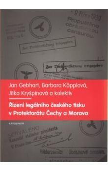 Jan Gebhart, Barbara Köpplová, Jitka Kryšpínová: ŘÍZENÍ LEGÁLNÍHO ČESKÉHO TISKU V PROTEKTORÁTU ČECH - Jan Gebhart cena od 148 Kč