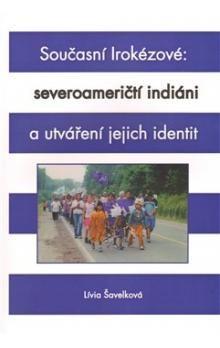 Lívia Šavelková: Současní Irokézové: severoameričtí indiáni a utváření jejich identit cena od 343 Kč