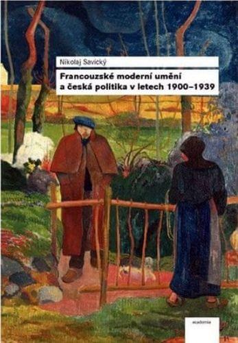 Nikolaj Savický: Francouzské moderní umění a česká politika v letech 1900-1939 cena od 264 Kč