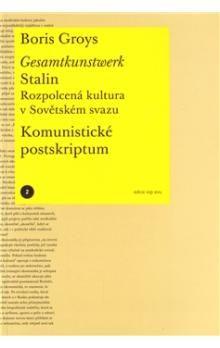 Boris Groys: Gesamtkunstwerk Stalin. Rozpolcená kultura v Sovětském svazu cena od 175 Kč