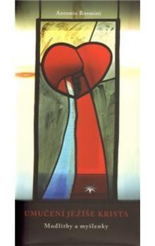 Antonio Rosmini: Umučení Ježíše Krista cena od 82 Kč