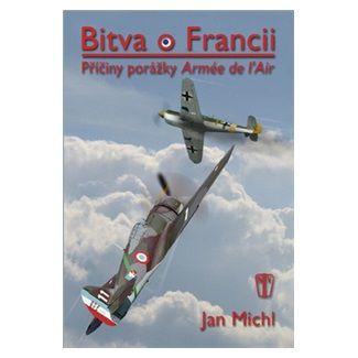 Jan Michl: Bitva o Francii - Příčiny porážky Armée de l'Air cena od 281 Kč