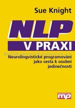 Knight Sue: NLP v praxi - Neurolingvistické programování jako cesta k osobní jedinečnosti cena od 415 Kč