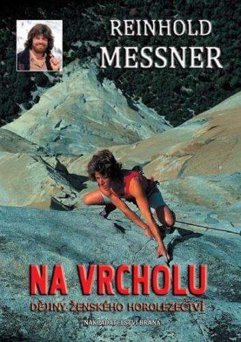 Reinhold Messner: Na vrcholu - Dějiny ženského horolezectví cena od 34 Kč