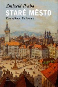 Kateřina Bečková: Zmizelá Praha Staré město cena od 686 Kč