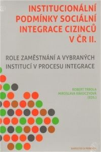 Robert Trbola, Miroslava Rakoczyová: INSTITUCIONÁLNÍ PODMÍNKY SOCIÁLNÍ INTEGRACE CIZINCŮ V ČR 2. cena od 85 Kč