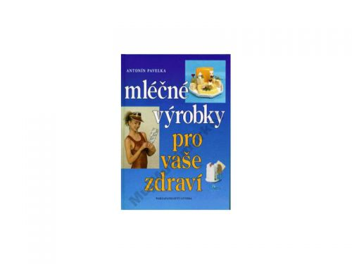 Antonín Pavelka Mléčné výrobky pro vaše zdraví cena od 30 Kč