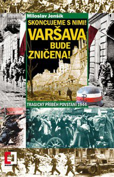 Miloslav Jenšík: Skoncujeme s nimi! Varšava bude zničena! Tragický příběh povstání 1944 cena od 96 Kč