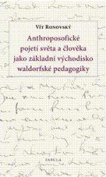 Vít Ronovský: Anthroposofické pojetí světa a člověka jako základní východisko waldorfské pedagogiky cena od 115 Kč