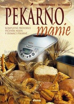 Radka Hrevušová, Iva Trhoňová: Pekárnománie - Kompletním průvodce pečením nejen v domácím pekárně... cena od 156 Kč