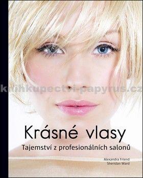 Alexandra Friend, Sheridan Ward: Krásné vlasy - Tajemství z profesionálních salonů cena od 0 Kč