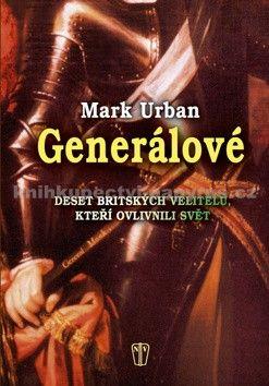 Mark Urban: Generálové - Deset britských velitelů, kteří ovlivnili svět cena od 249 Kč