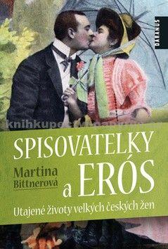 Martina Bittnerová: Spisovatelky a Erós. Utajené životy velkých českých žen cena od 142 Kč