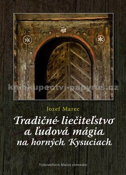Jozef Marec: Tradičné liečiteľstvo a ľudová mágia na Horných Kysuciach cena od 251 Kč