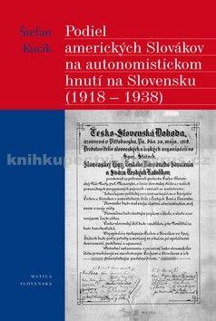 Štefan Kucík: Podiel amerických Slovákov na autonomistickom hnutí na Slovensku (1918 - 1938) cena od 175 Kč