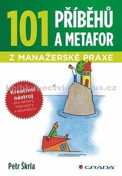 Petr Škrla: 101 příběhů a metafor z manažerské praxe - Kreativní nástroj pro lektory, manažery a edukátory cena od 57 Kč