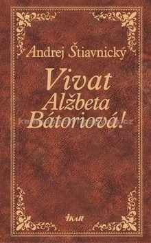 Andrej Štiavnický: Vivat, Alžbeta Bátoriová! cena od 276 Kč