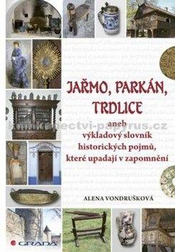 Alena Vondrušková: Jařmo, parkán, trdlice aneb Výkladový slovník historických pojmů, které upadají v zapomnění cena od 327 Kč