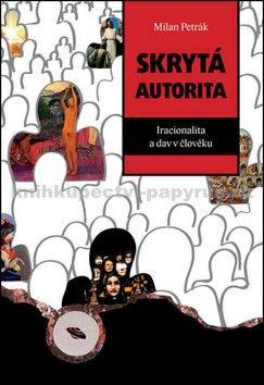 Milan Petrák: Skrytá autorita - Iracionalita a dav v člověku cena od 191 Kč
