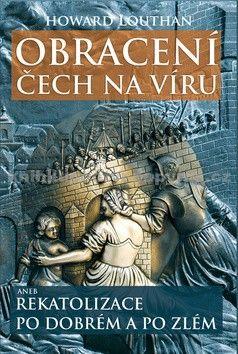 Howard Louthan: Obracení Čech na víru aneb Rekatolizace po dobrém a po zlém cena od 243 Kč
